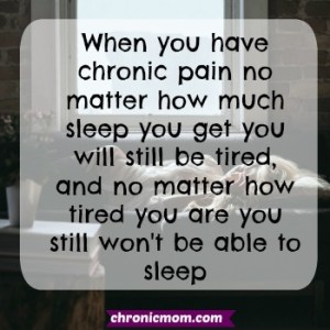 when you have chronic pain no matter how much sleep you get you will still be tired, and no matter how tired you are you still won't be able to sleep