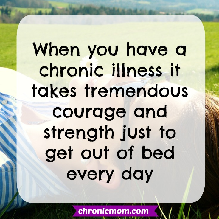 when you have a chronic illness it takes courage and strength just to get out of bed every day