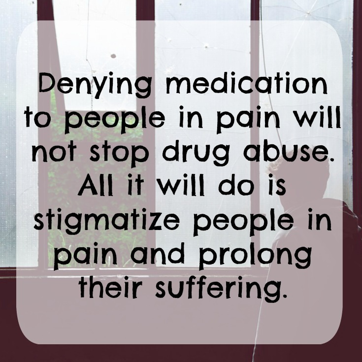 Denying medication to people in pain will not stop drug abuse. All it will do is stigmatize people in pain and prolong their suffering