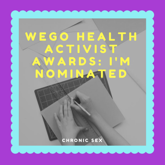 purple box-shaped graphic with a light blue scalloped line inside surrounding a B&W picture of a femme writing in a notebook with a pen; over the photo says 'WEGO Health Activist Awards: I'm Nominated' in yellow and the bottom of the photo says 'chronic sex' in white text