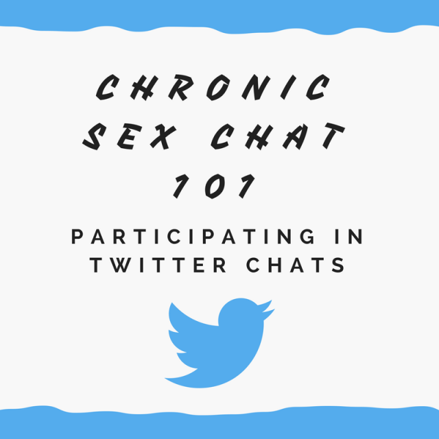 """black text against a white background: """"Chronic Sex Chat 101 Participating in Twitter Chats"""" above the blue Twitter bird"""