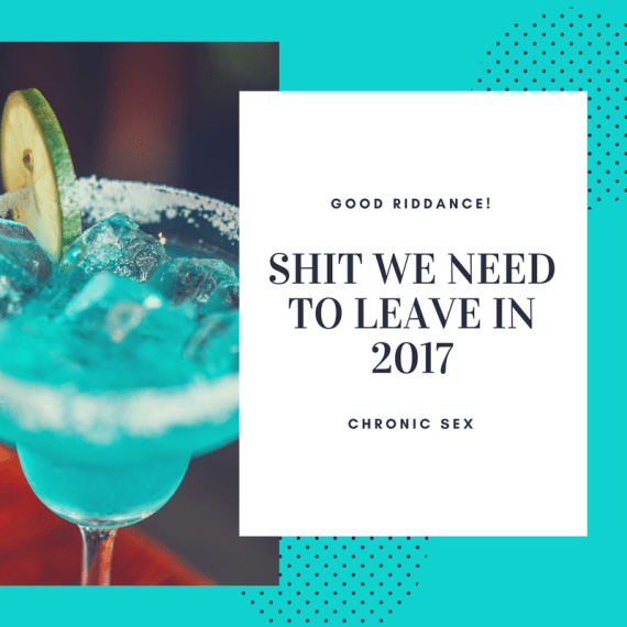 "a photo of a teal margarita with salt on the rim of the glass and a slice of lime against a teal background with a white text box with black text ""Good riddance! Shit We Need to Leave in 2017 Chronic Sex"""