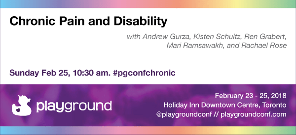 """Chronic Pain and Disability with Andrew Gurza, Kirsten Schultz, Ren Grabert, Mari Ramsawakh, and Rachael Rose - Sunday Feb 25, 10:30 am. #pgconfchronic"" at the Playground Conference, running from Feb 23-25 at the Holiday Inn Downtown Centre, Toronto - visit playgroundconf.com for more"