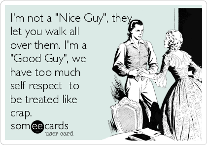 im-not-a-nice-guy-they-let-you-walk-all-over-them-im-a-good-guy-we-have-too-much-self-respect-to-be-treated-like-crap--204da