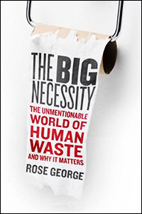 The Big Necessity The Unmentionable World of Human Waste and Why It Matters
