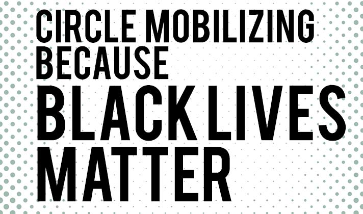 Circle Mobilizing because Black Lives Matter