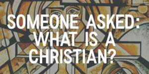 Intro picture that says Someone Asked: What is a Christian