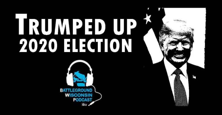 """Trumped up 2020 election"" Battleground Wisconsin Podcast"