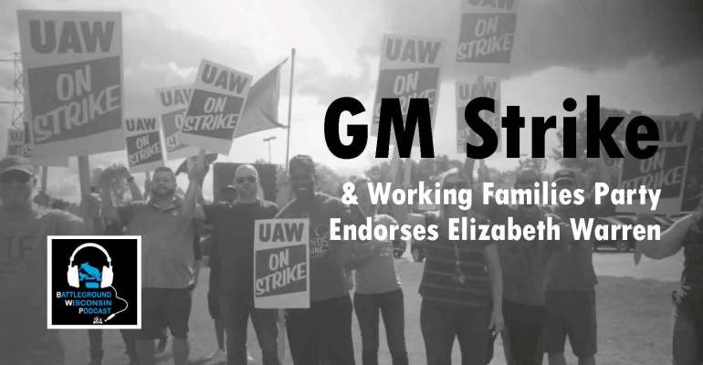 """GM Strike & Working Families Party endorses Elizabeth Warren"" Battleground Wisconsin Podcast"