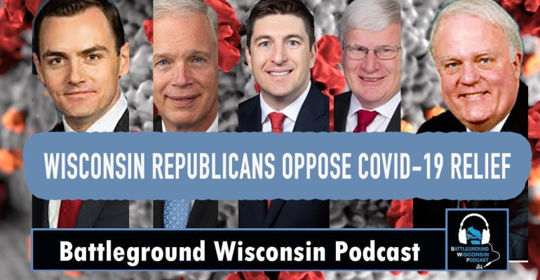 "Wisconsin Republicans oppose COVID-19 relief"" Battleground Wisconsin Podcast"