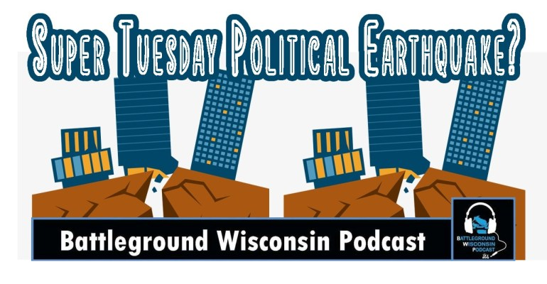 Super Tuesday Political Earthquake? Battleground Wisconsin Podcast