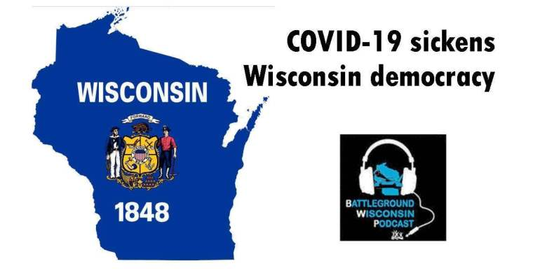 """COVID-19 sickens Wisconsin democracy"" Battleground Wisconsin Podcast"