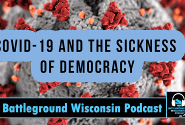 """""""COVID-19 and the Sickness of Democracy"""" Battleground Wisconsin Podcast"""