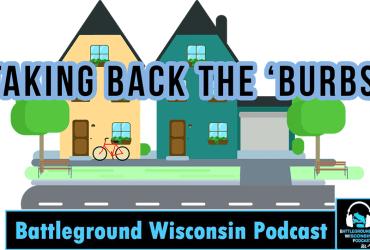 """Taking Back The 'Burbs"" Battleground Wisconsin Podcast."