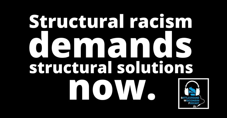 """Structural racism demands structural solutions now"" Battleground Wisconsin Podcast"