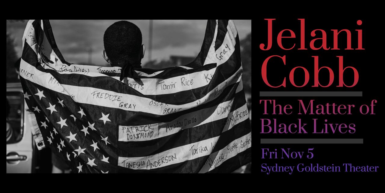 Jelani Cobb. The Matter of Black Lives. Friday, November 5. Sydney Goldstein Theater. A black and white photograph of a man holding up an American flag against his back with the names Freddie Gray, Tanesha Anderson, and more written within the white stripes.