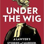 "WHY DO CRIMINAL LAWYERS HAVE ALL THE BEST STORIES? A REVIEW OF ""UNDER THE WIG"""