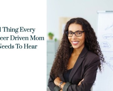 1 Thing Every Career Driven Mom Needs To Hear