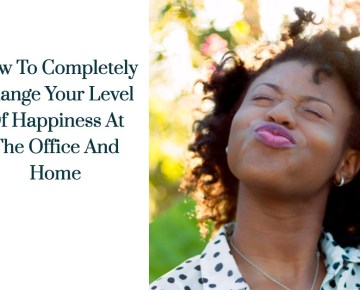 How To Completely Change Your Level Of Happiness At The Office And Home