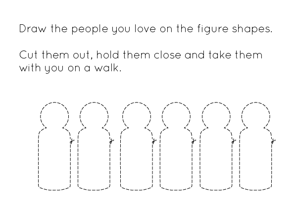 Text reads: Draw the people you love in the figure shapes. Cut them out, hold them close and take them with you on a walk. Underneath are 6 simplified figure shapes outlined in dashes.