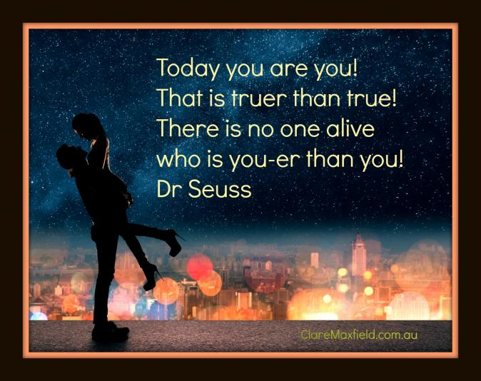 Today you are you! That is truer than true! There is no one alive who is you-er than you