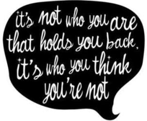 It's not Who You are That Holds You Back; it's Who you think you're not