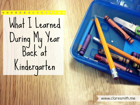 What I Learned During My Year Back At Kindergarten : www.claresmith.me