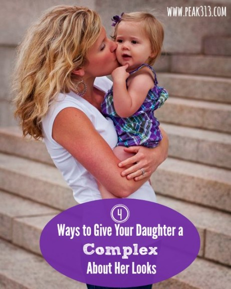 4 Ways To Give Your Daughter A Complex About Her Looks : peak313.com