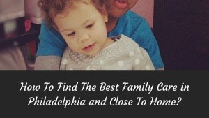 How To Find The Best Family Care in Philadelphia and Close To Home