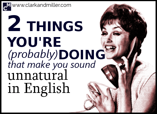 2 Things You're (Probably) Doing That Make You Sound Unnatural in English
