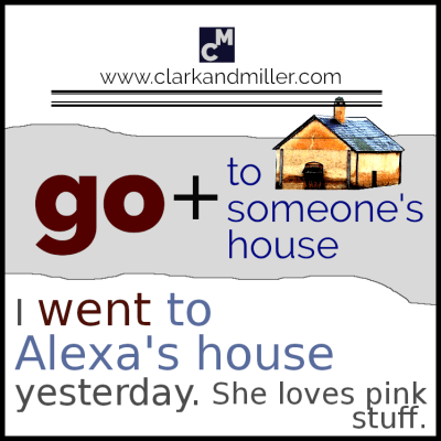 Go to someone's house. I went to Alexa's house yesterday.