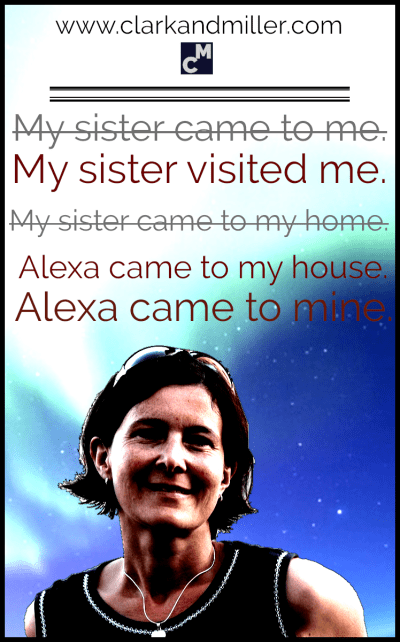 My sister visited me. Alexa came to my house. Alexa came to mine.