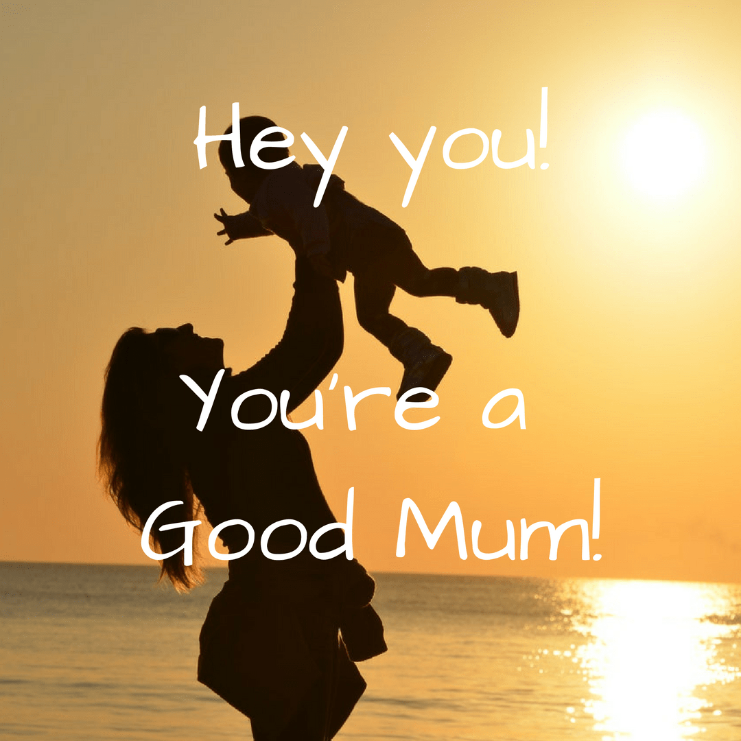 Hey you! You're a good Mum!