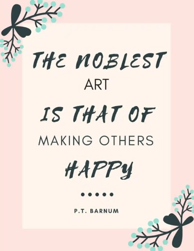The noblest art is that of making others happy
