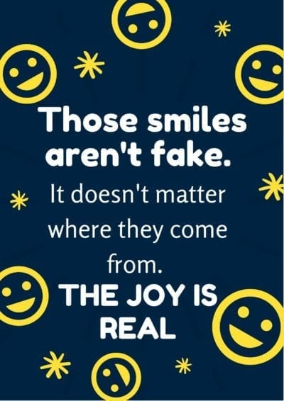 Those smiles aren't fake. It doesn't matter where they come from. The joy is real.
