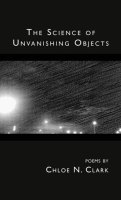 THE SCIENCE OF UNVANISHING OBJECTS, poems by Chloe N. Clark, reviewed by Brandon Stanwyck