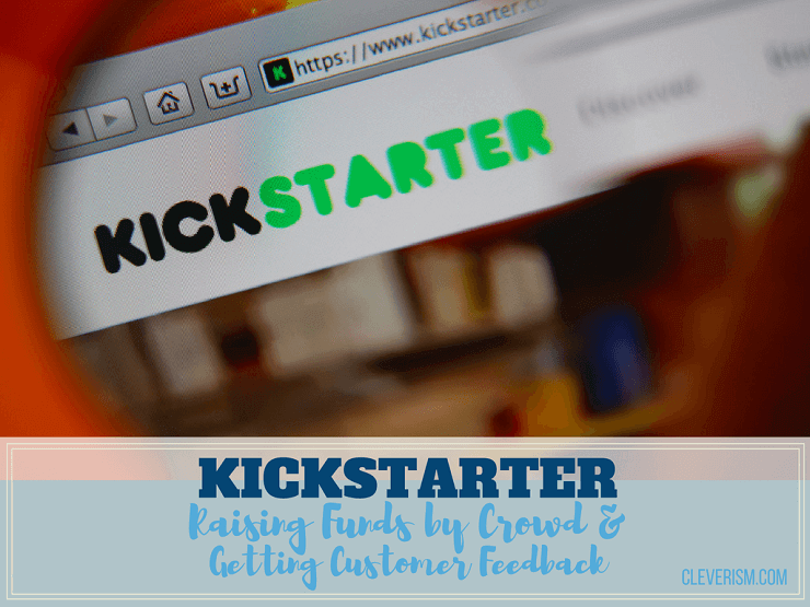 Kickstarter | Raising Funds by Crowd and Getting Customer Feedback
