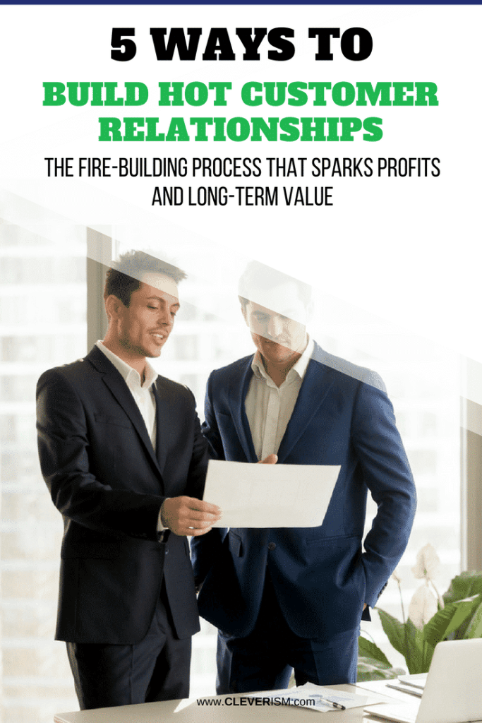 5 Ways to Build Hot Customer Relationships - The Fire-Building Process that Sparks Profits and Long-Term Value