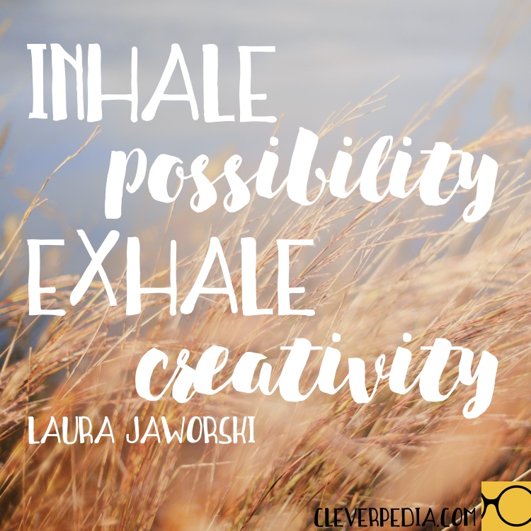 'Inhale possibility. Exhale creativity.' -Laura Jaworski