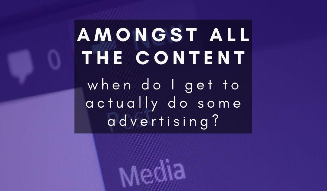Amongst all this creating of content, when do I get to actually advertise?
