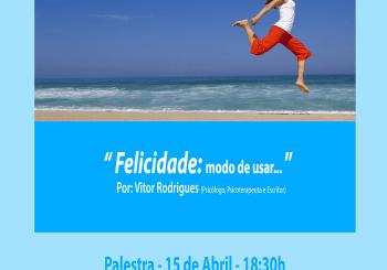 "Palestra dia 15 de Abril – ""Felicidade: Modo de usar.."" Por: Vítor Rodrigues."