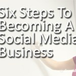 Six Steps To Becoming A Social Media Business