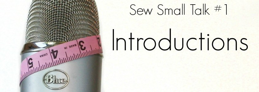 Sew Small Talk  #1 – Introductions all around