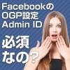 FacebookのOGP設定の「Admin ID」は必須ではない!