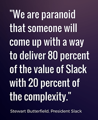 we are paranoid that someone will come up with a way to deliver 80 percent of the value of Slack with 20 percent of the complexity - Stewart Butterfield, President of Slack