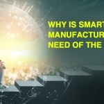 Why is Smart Manufacturing the Need of the Hour?