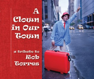 A Clown In Our Town: Tribute to Rob Torres by Jim Moore and Friends.