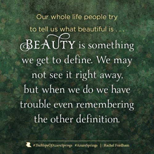 Our whole life people try to tell us what beautiful is... Beauty is something we get to define. We may not see it right away, but when we do we have trouble even remembering the other definition.