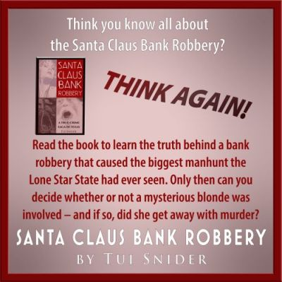 Book Promo: Think you know all about the Santa Claus Bank Robbery? THINK AGAIN! Read the book to learn the truth behind a bank robbery that caused the biggest manhunt the Lone Star State had ever seen. Only then can you decide whether or not a mysterious blonde was involved - and if so, did she get away with murder? Santa Claus Bank Robbery by Tui Snider.