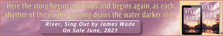 Banner Ad: Here the story begins and ends and begins again, as each rhythm of the earth's turning draws the water darker still. River, Sing Out by James Wade - On Sale June, 2021